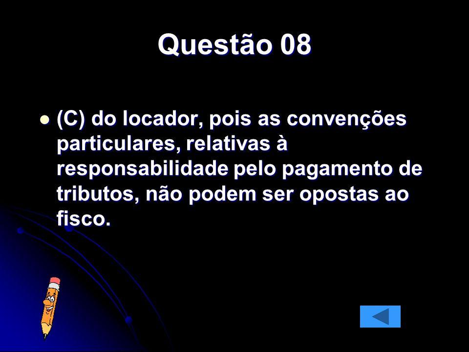 Questão 08(C) do locador, pois as convenções particulares, relativas à responsabilidade pelo pagamento de tributos, não podem ser opostas ao fisco.