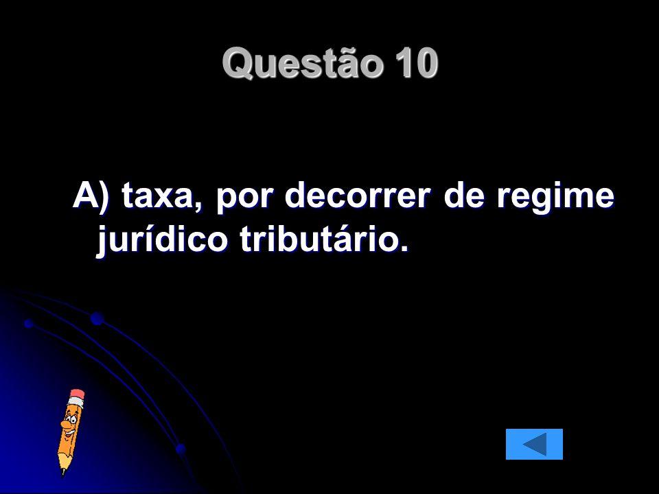 Questão 10 A) taxa, por decorrer de regime jurídico tributário.