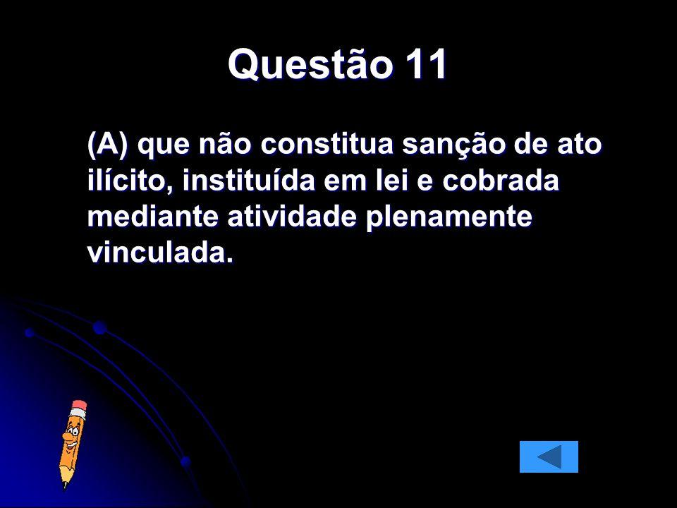 Questão 11(A) que não constitua sanção de ato ilícito, instituída em lei e cobrada mediante atividade plenamente vinculada.