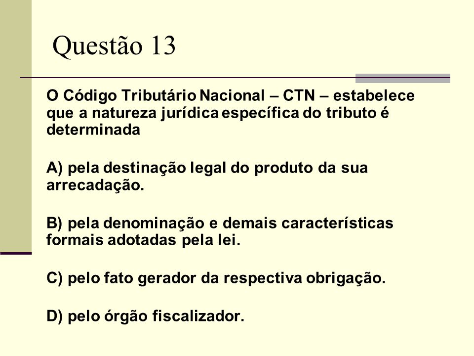 Questão 13O Código Tributário Nacional – CTN – estabelece que a natureza jurídica específica do tributo é determinada.