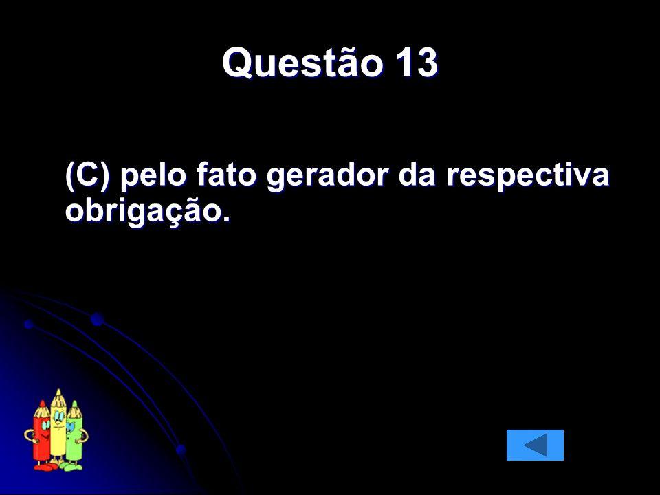 Questão 13 (C) pelo fato gerador da respectiva obrigação.