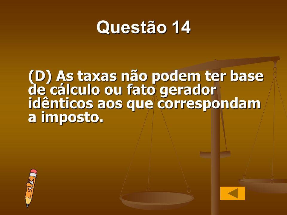 Questão 14(D) As taxas não podem ter base de cálculo ou fato gerador idênticos aos que correspondam a imposto.