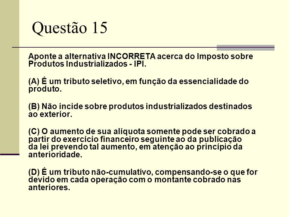 Questão 15Aponte a alternativa INCORRETA acerca do Imposto sobre Produtos Industrializados - IPI.