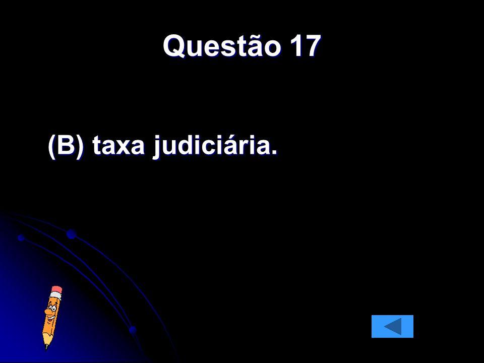 Questão 17 (B) taxa judiciária.