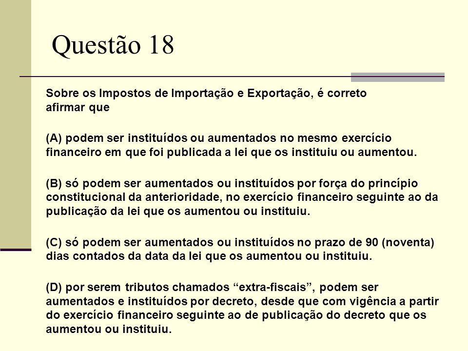 Questão 18 Sobre os Impostos de Importação e Exportação, é correto afirmar que.