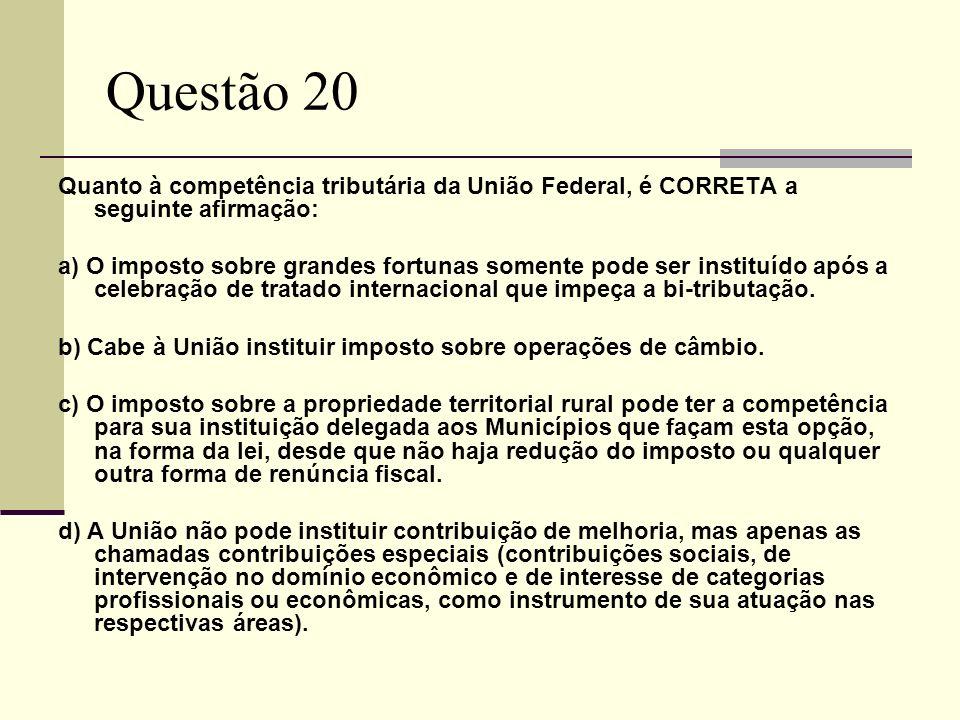 Questão 20Quanto à competência tributária da União Federal, é CORRETA a seguinte afirmação: