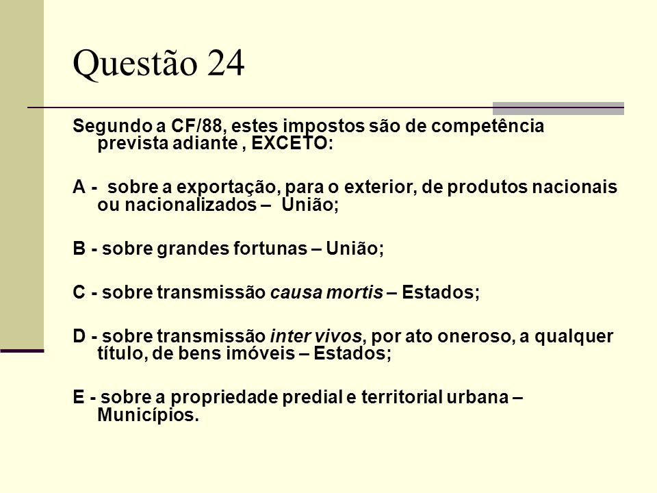 Questão 24Segundo a CF/88, estes impostos são de competência prevista adiante , EXCETO: