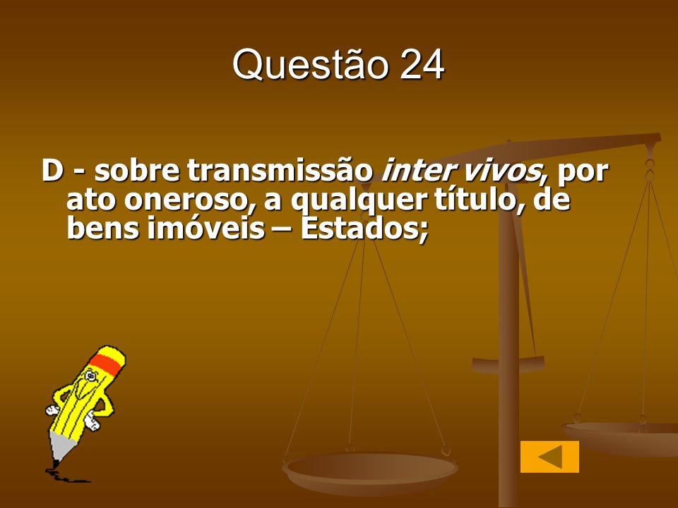 Questão 24 D - sobre transmissão inter vivos, por ato oneroso, a qualquer título, de bens imóveis – Estados;