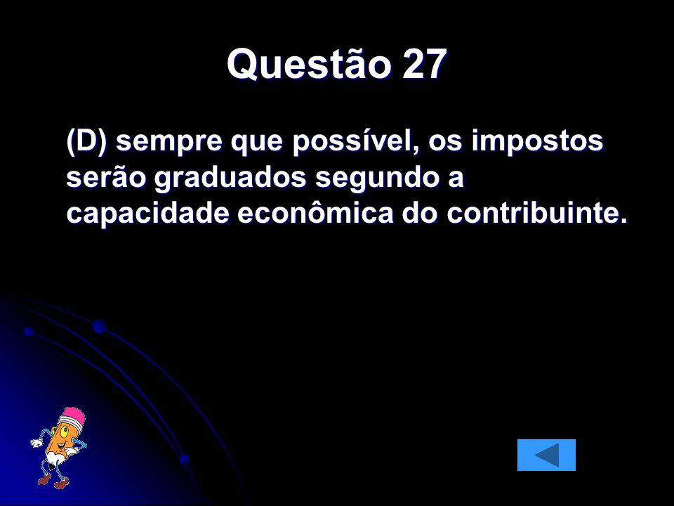 Questão 27(D) sempre que possível, os impostos serão graduados segundo a capacidade econômica do contribuinte.