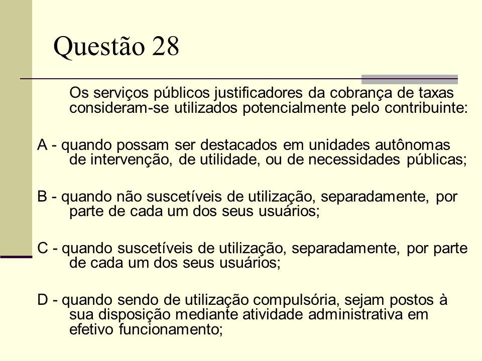 Questão 28Os serviços públicos justificadores da cobrança de taxas consideram-se utilizados potencialmente pelo contribuinte: