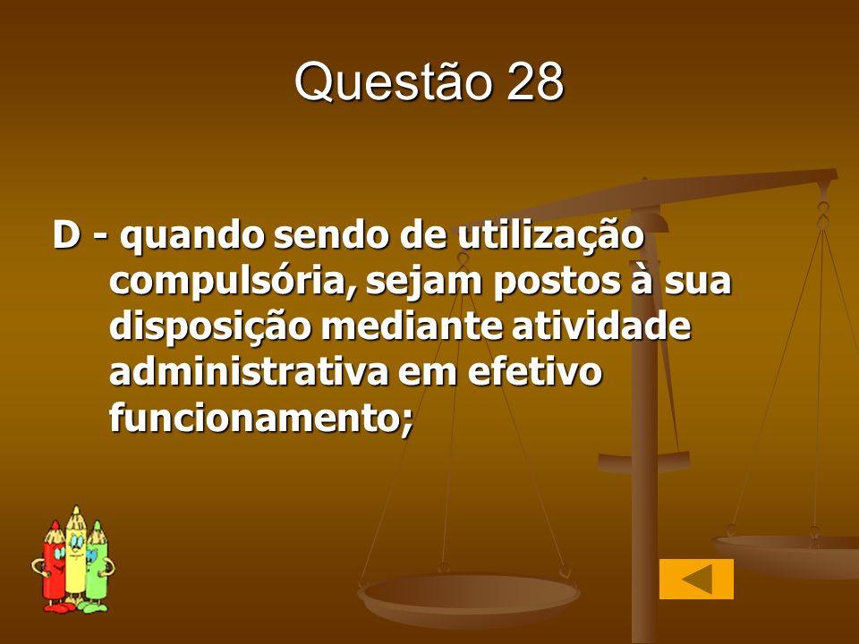 Questão 28D - quando sendo de utilização compulsória, sejam postos à sua disposição mediante atividade administrativa em efetivo funcionamento;