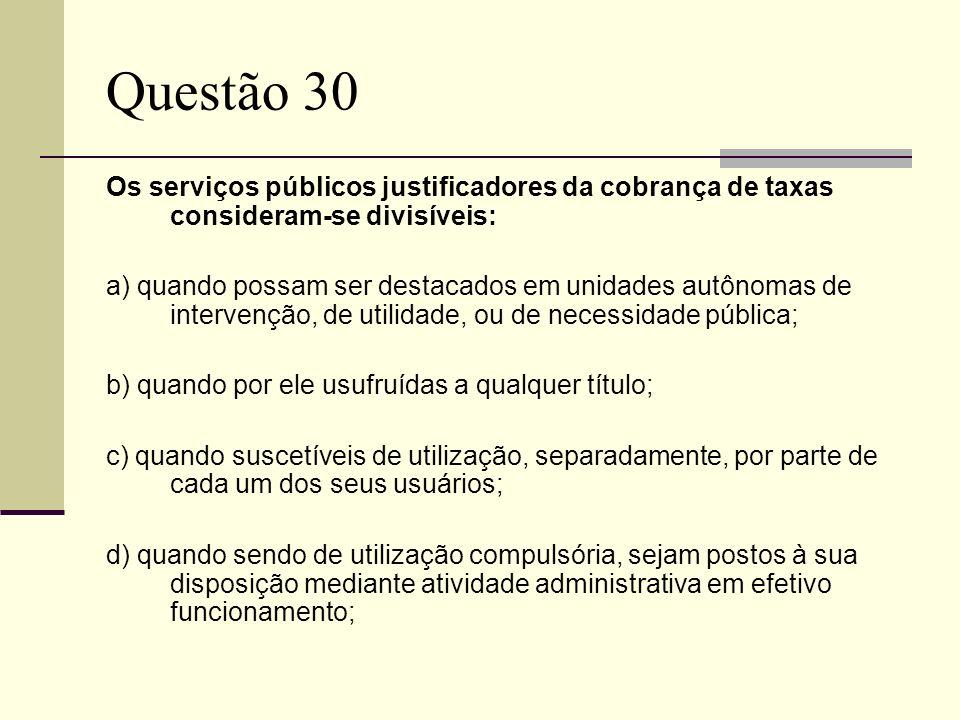 Questão 30Os serviços públicos justificadores da cobrança de taxas consideram-se divisíveis: