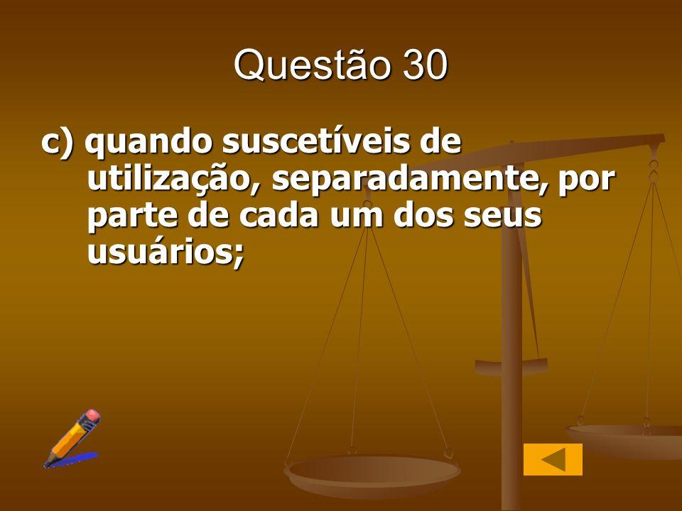 Questão 30c) quando suscetíveis de utilização, separadamente, por parte de cada um dos seus usuários;