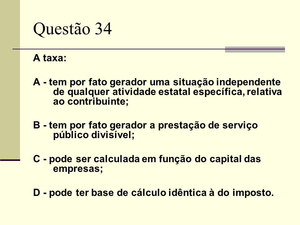 Questão 34A taxa: A - tem por fato gerador uma situação independente de qualquer atividade estatal específica, relativa ao contribuinte;