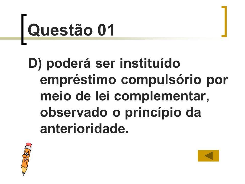 Questão 01D) poderá ser instituído empréstimo compulsório por meio de lei complementar, observado o princípio da anterioridade.