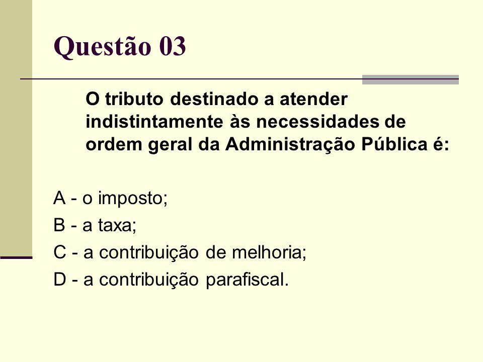 Questão 03O tributo destinado a atender indistintamente às necessidades de ordem geral da Administração Pública é: