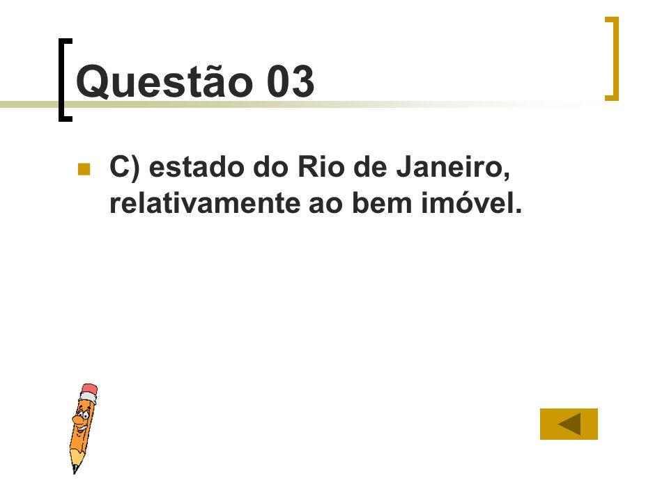 Questão 03 C) estado do Rio de Janeiro, relativamente ao bem imóvel.
