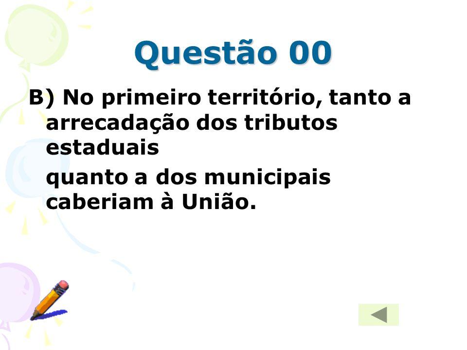 Questão 00B) No primeiro território, tanto a arrecadação dos tributos estaduais.