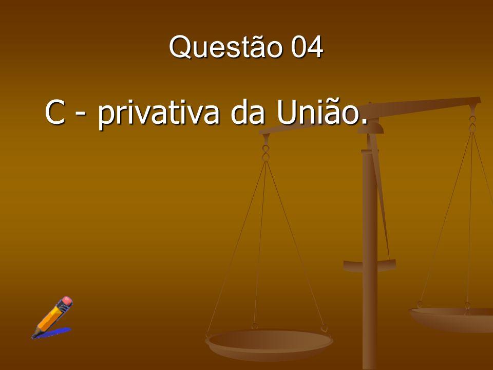 Questão 04 C - privativa da União.