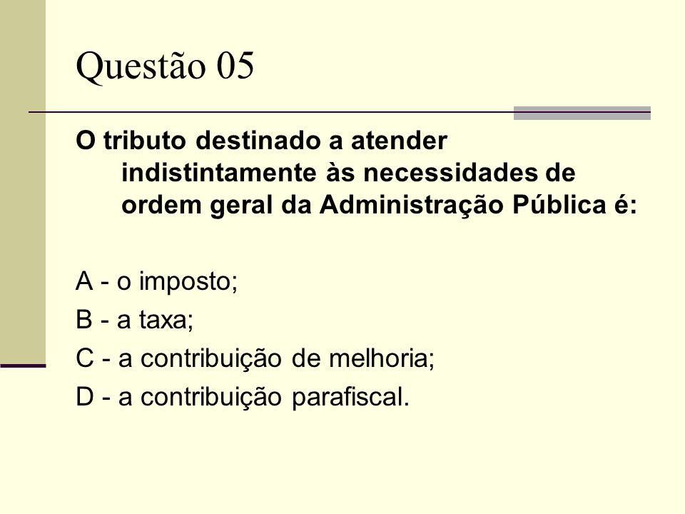 Questão 05 O tributo destinado a atender indistintamente às necessidades de ordem geral da Administração Pública é: