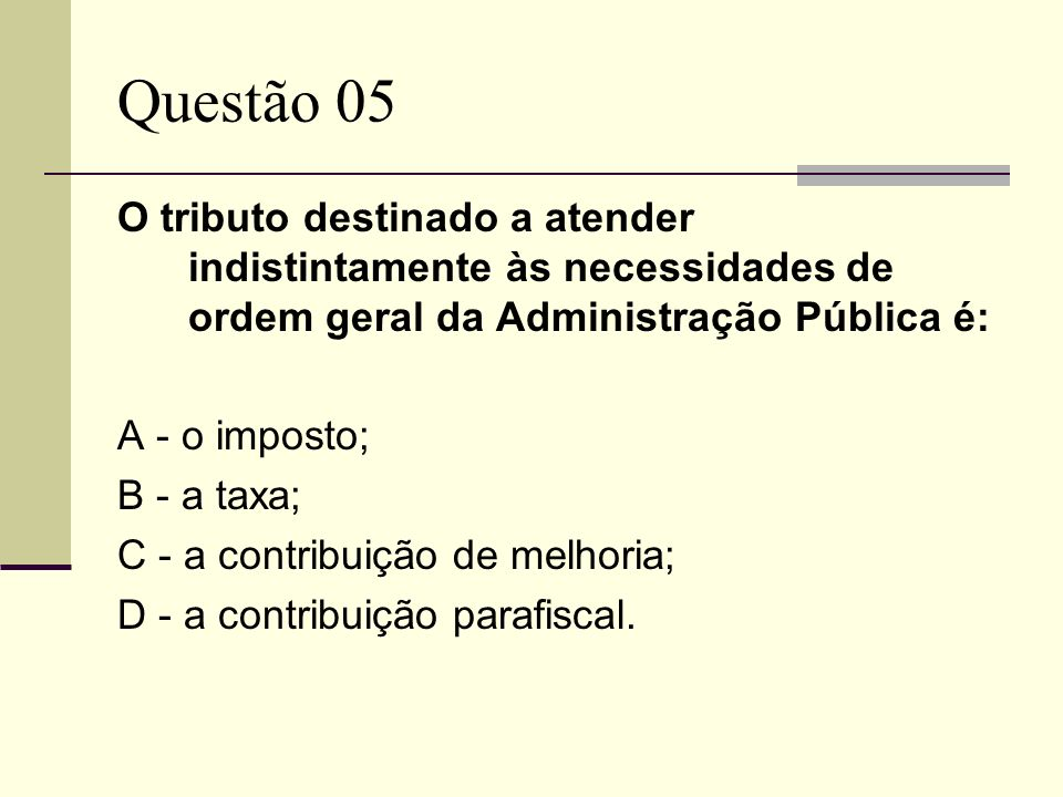 Questão 05O tributo destinado a atender indistintamente às necessidades de ordem geral da Administração Pública é: