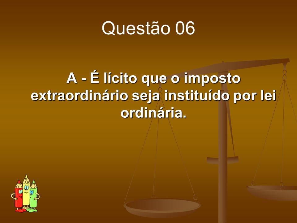 Questão 06 A - É lícito que o imposto extraordinário seja instituído por lei ordinária.