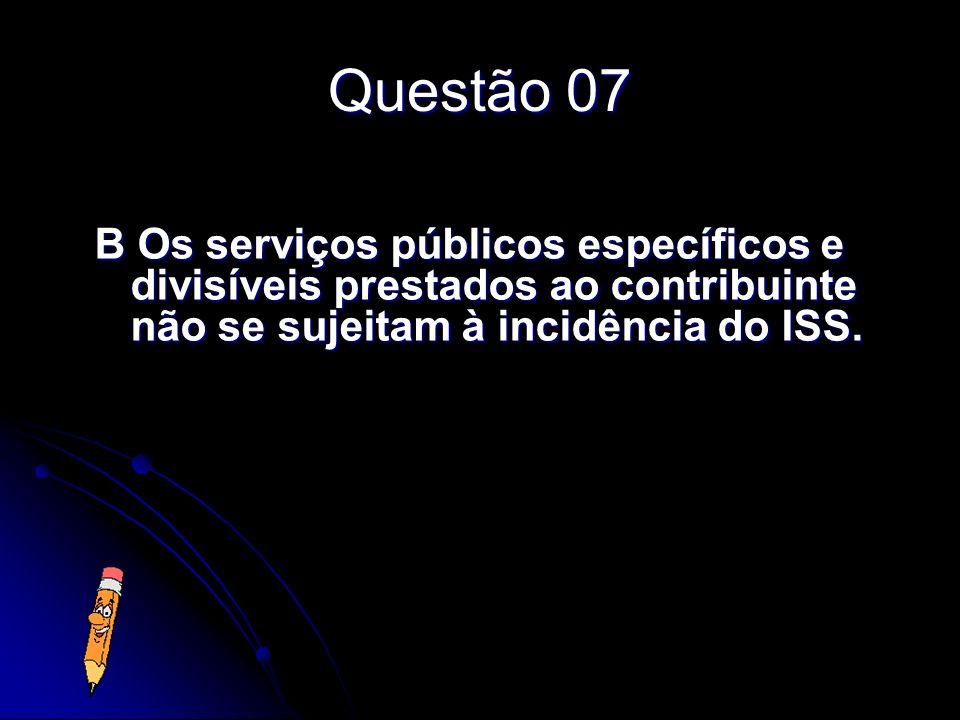 Questão 07 B Os serviços públicos específicos e divisíveis prestados ao contribuinte não se sujeitam à incidência do ISS.