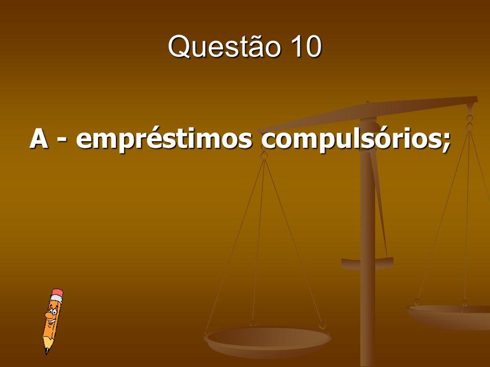 Questão 10 A - empréstimos compulsórios;