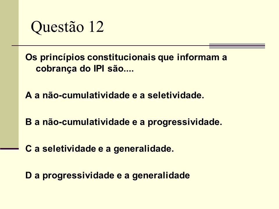 Questão 12 Os princípios constitucionais que informam a cobrança do IPI são.... A a não-cumulatividade e a seletividade.