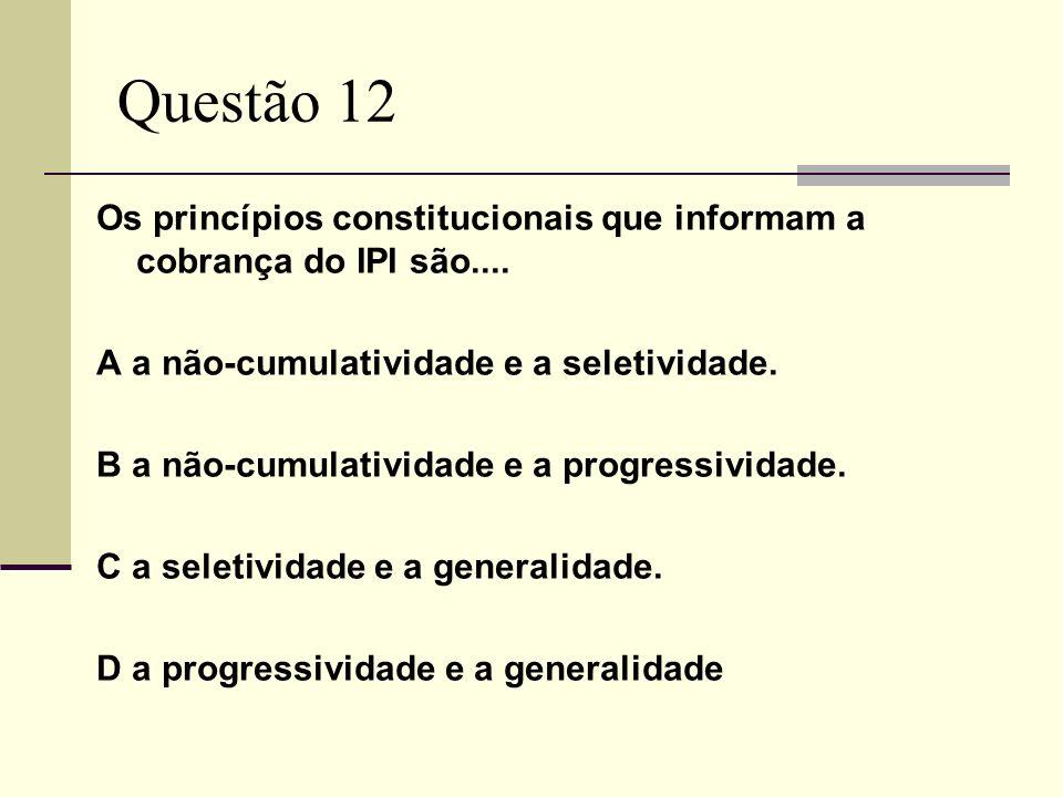 Questão 12Os princípios constitucionais que informam a cobrança do IPI são.... A a não-cumulatividade e a seletividade.