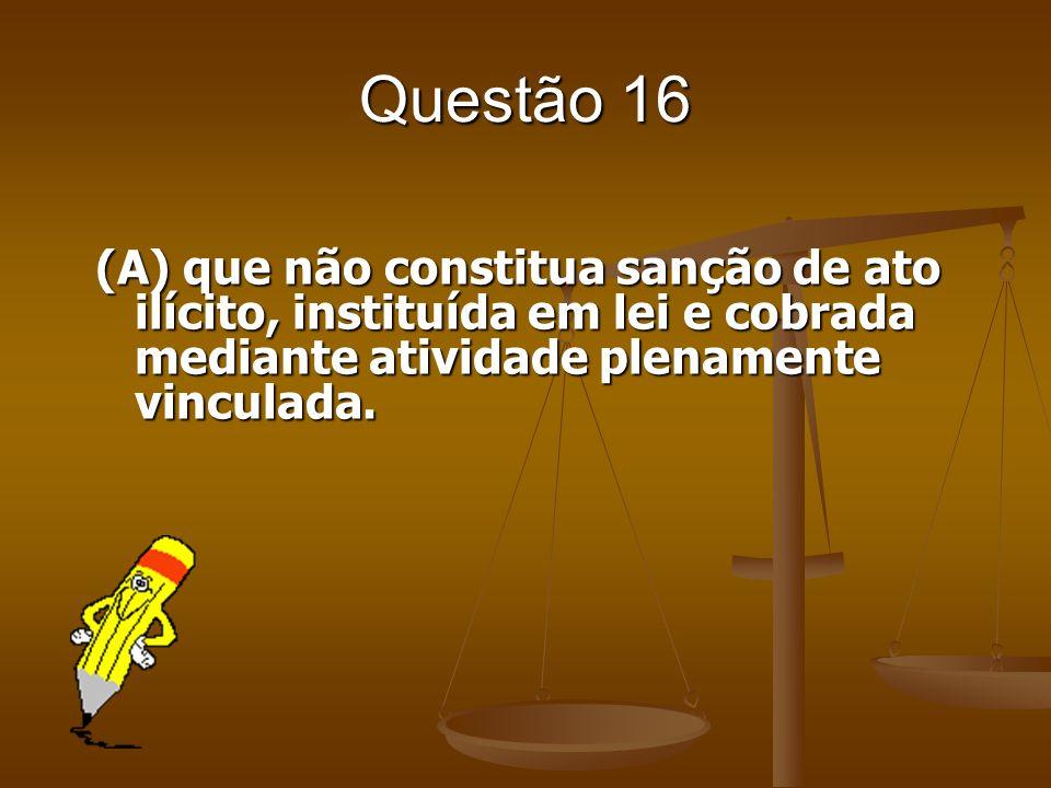 Questão 16 (A) que não constitua sanção de ato ilícito, instituída em lei e cobrada mediante atividade plenamente vinculada.