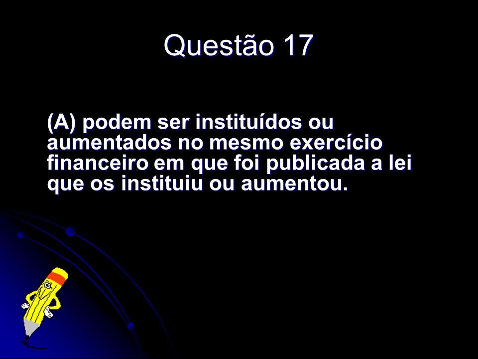 Questão 17 (A) podem ser instituídos ou aumentados no mesmo exercício financeiro em que foi publicada a lei que os instituiu ou aumentou.