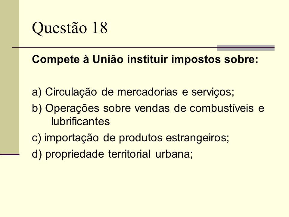 Questão 18 Compete à União instituir impostos sobre: