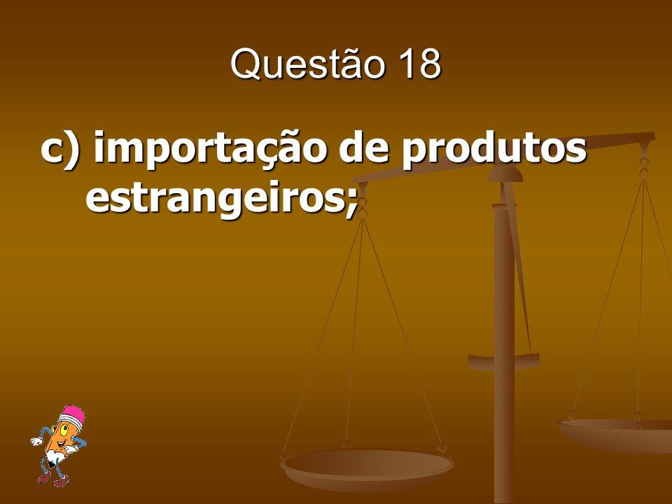 Questão 18 c) importação de produtos estrangeiros;
