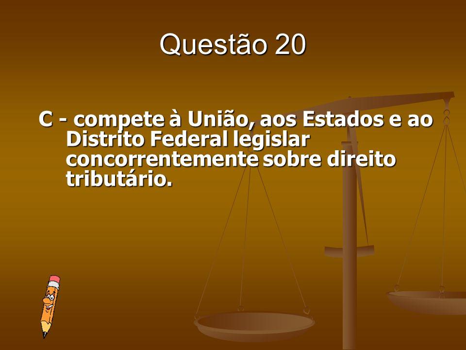 Questão 20C - compete à União, aos Estados e ao Distrito Federal legislar concorrentemente sobre direito tributário.