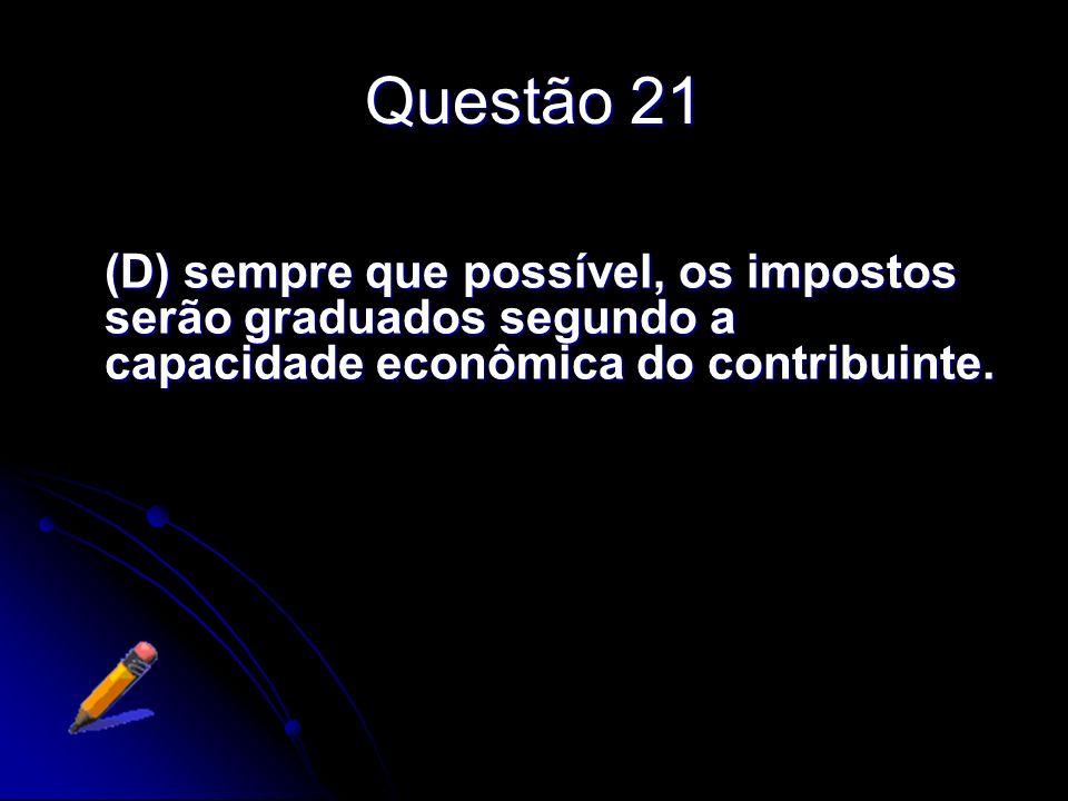 Questão 21(D) sempre que possível, os impostos serão graduados segundo a capacidade econômica do contribuinte.