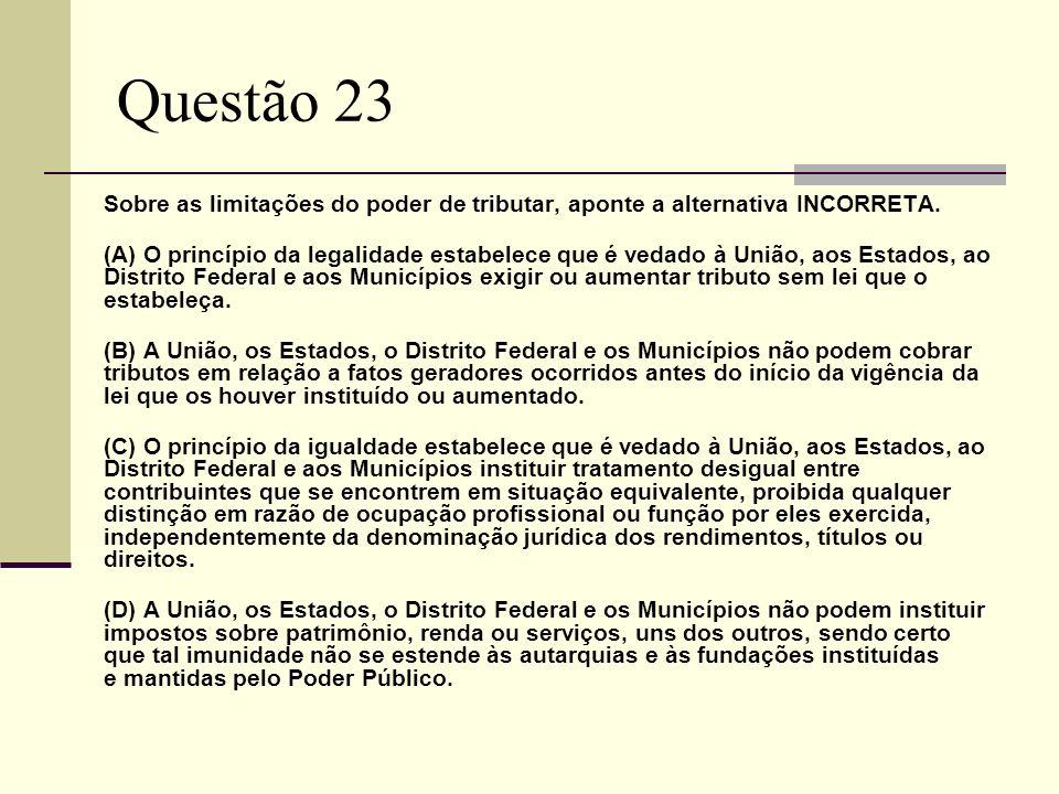 Questão 23Sobre as limitações do poder de tributar, aponte a alternativa INCORRETA.