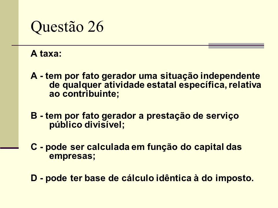 Questão 26A taxa: A - tem por fato gerador uma situação independente de qualquer atividade estatal específica, relativa ao contribuinte;