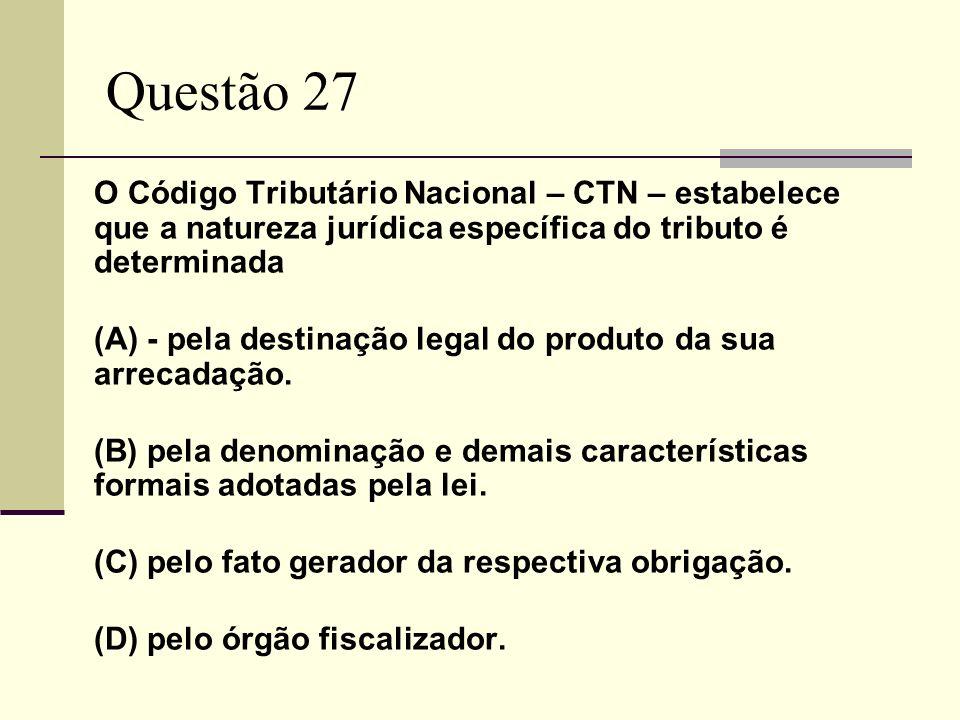 Questão 27O Código Tributário Nacional – CTN – estabelece que a natureza jurídica específica do tributo é determinada.