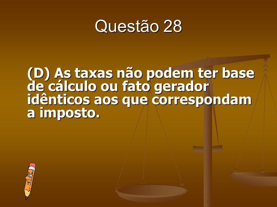 Questão 28(D) As taxas não podem ter base de cálculo ou fato gerador idênticos aos que correspondam a imposto.