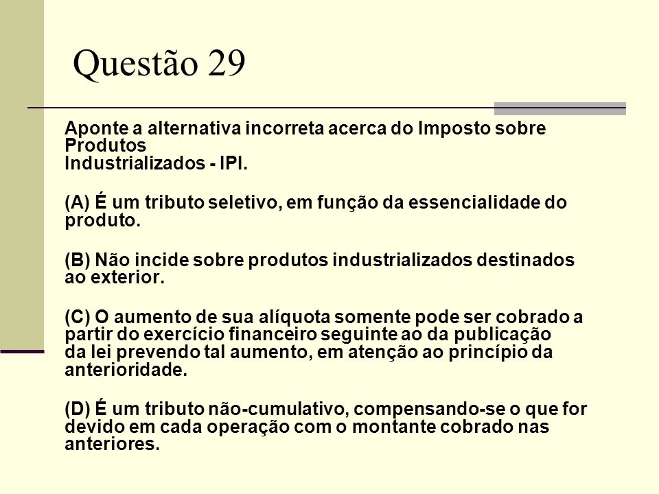 Questão 29Aponte a alternativa incorreta acerca do Imposto sobre Produtos Industrializados - IPI.