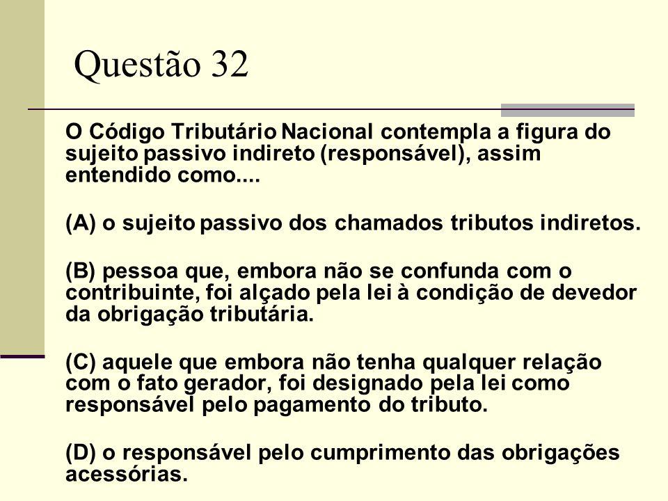 Questão 32O Código Tributário Nacional contempla a figura do sujeito passivo indireto (responsável), assim entendido como....