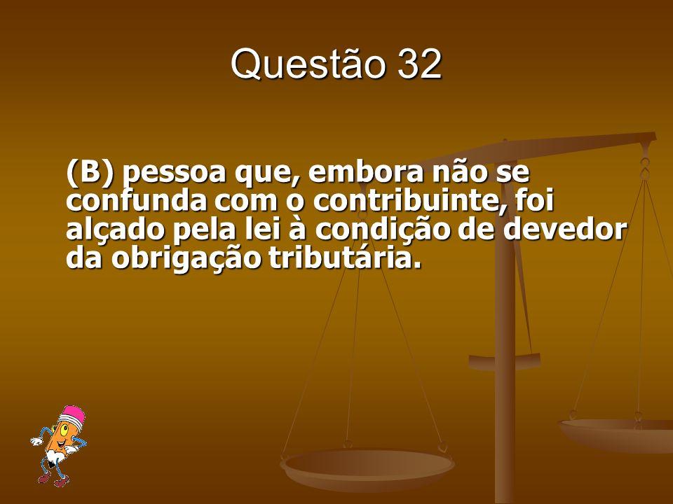 Questão 32 (B) pessoa que, embora não se confunda com o contribuinte, foi alçado pela lei à condição de devedor da obrigação tributária.