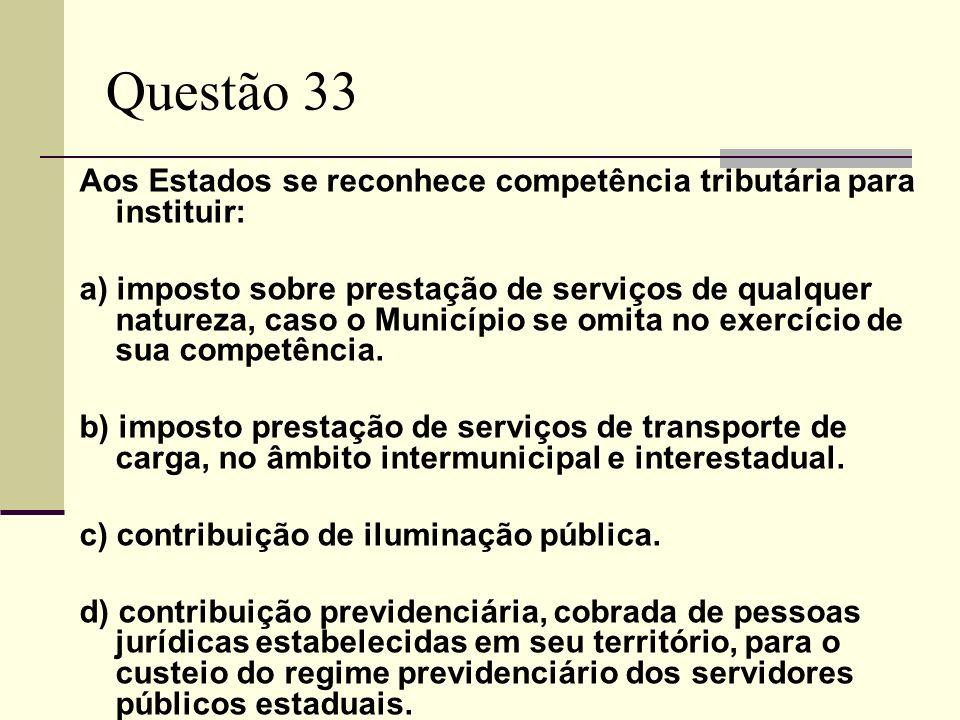 Questão 33 Aos Estados se reconhece competência tributária para instituir: