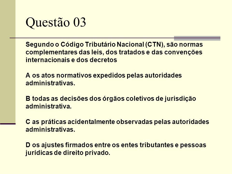 Questão 03 Segundo o Código Tributário Nacional (CTN), são normas