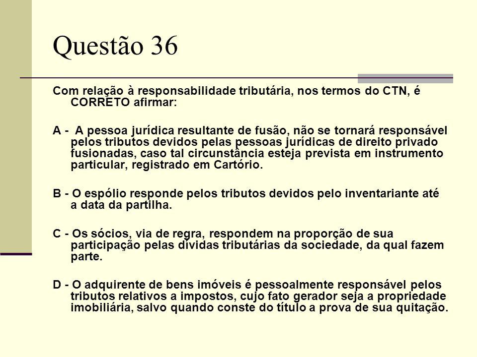 Questão 36 Com relação à responsabilidade tributária, nos termos do CTN, é CORRETO afirmar:
