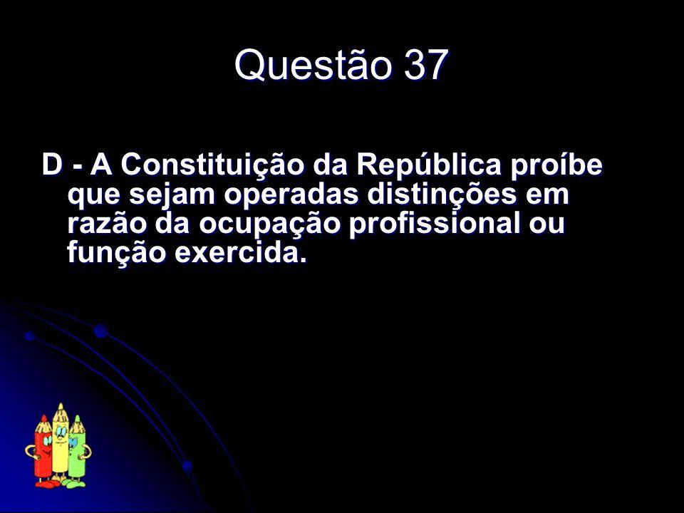 Questão 37 D - A Constituição da República proíbe que sejam operadas distinções em razão da ocupação profissional ou função exercida.