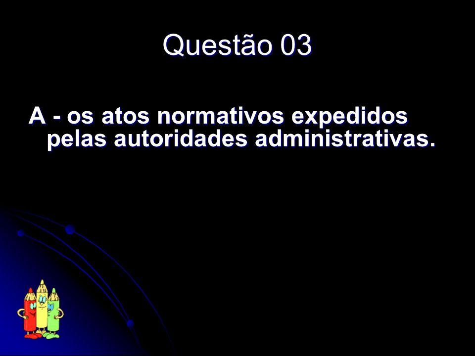 Questão 03 A - os atos normativos expedidos pelas autoridades administrativas.