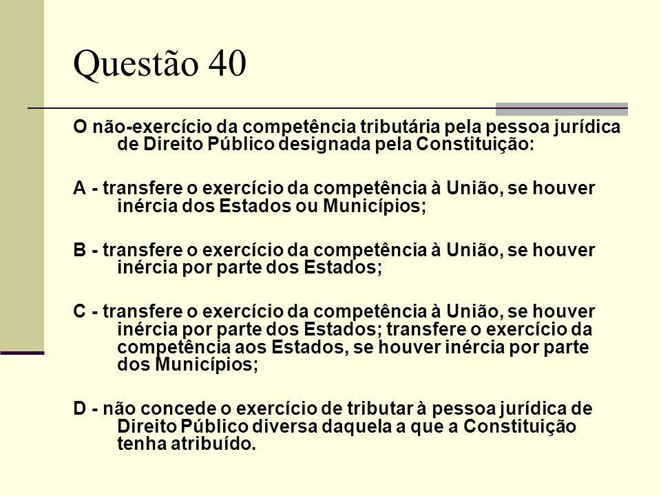 Questão 40O não-exercício da competência tributária pela pessoa jurídica de Direito Público designada pela Constituição: