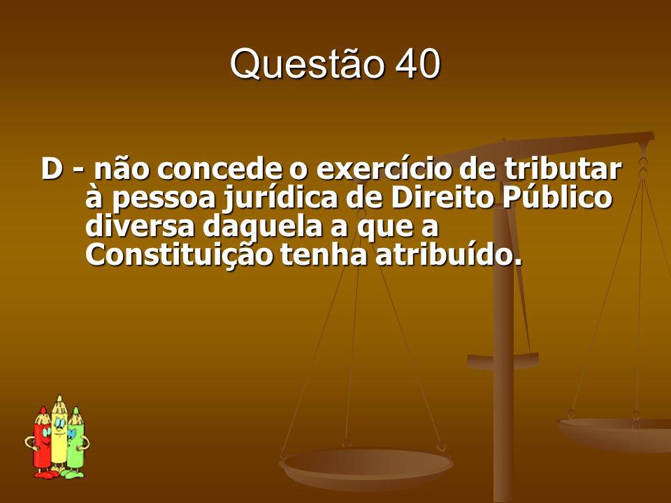 Questão 40D - não concede o exercício de tributar à pessoa jurídica de Direito Público diversa daquela a que a Constituição tenha atribuído.